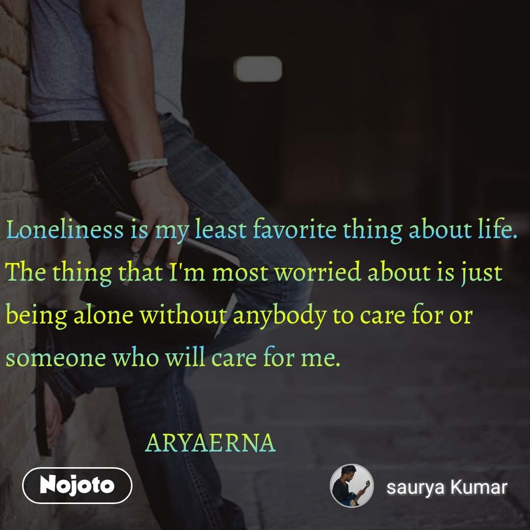 Loneliness is my least favorite thing about life. The thing that I'm most worried about is just being alone without anybody to care for or someone who will care for me.                            ARYAERNA