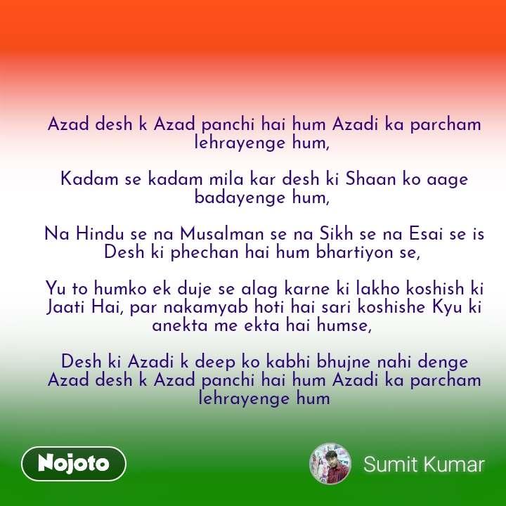 Azad desh k Azad panchi hai hum Azadi ka parcham lehrayenge hum,   Kadam se kadam mila kar desh ki Shaan ko aage badayenge hum,   Na Hindu se na Musalman se na Sikh se na Esai se is Desh ki phechan hai hum bhartiyon se,   Yu to humko ek duje se alag karne ki lakho koshish ki Jaati Hai, par nakamyab hoti hai sari koshishe Kyu ki anekta me ekta hai humse,   Desh ki Azadi k deep ko kabhi bhujne nahi denge Azad desh k Azad panchi hai hum Azadi ka parcham lehrayenge hum