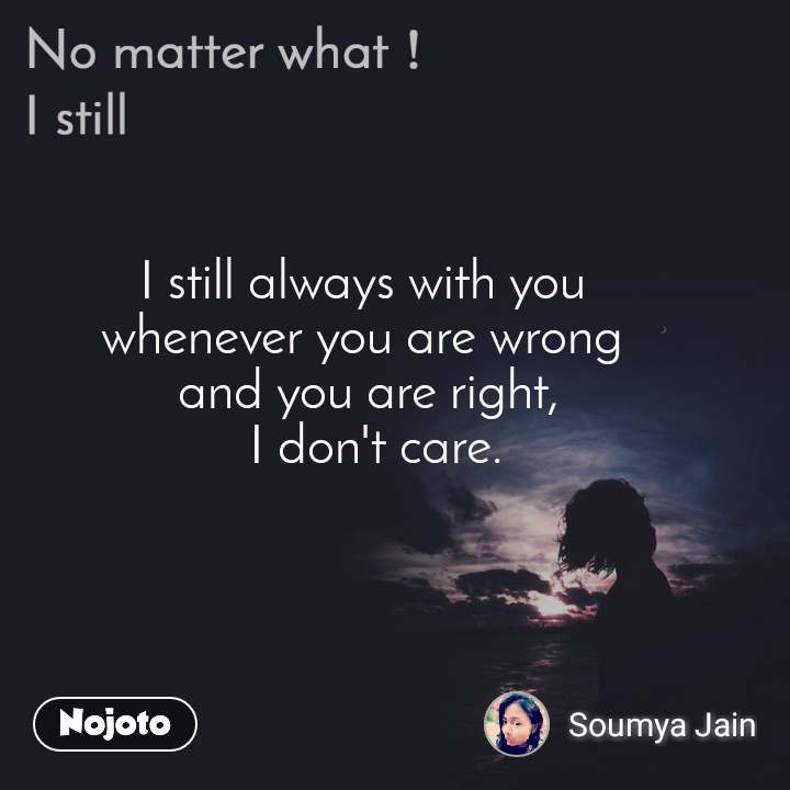 No matter what I still,  I still always with you  whenever you are wrong  and you are right,  I don't care.
