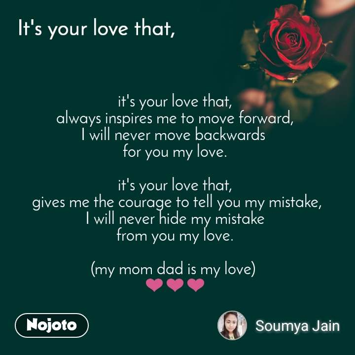 It's your love that, it's your love that,  always inspires me to move forward,  I will never move backwards  for you my love.  it's your love that,  gives me the courage to tell you my mistake, I will never hide my mistake  from you my love.   (my mom dad is my love)  ❤❤❤