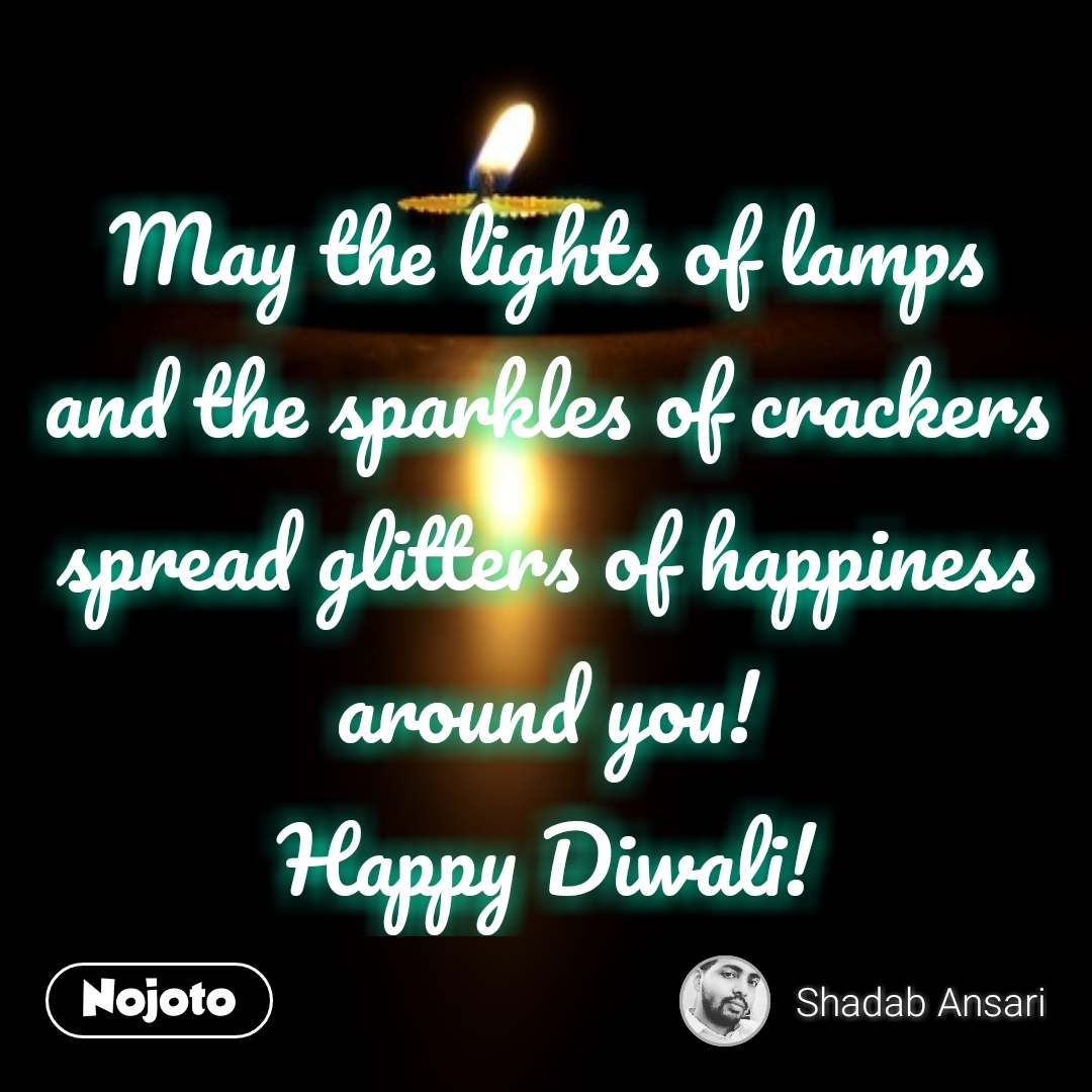May the lights of lamps and the sparkles of crackers spread glitters of happiness around you! Happy Diwali!
