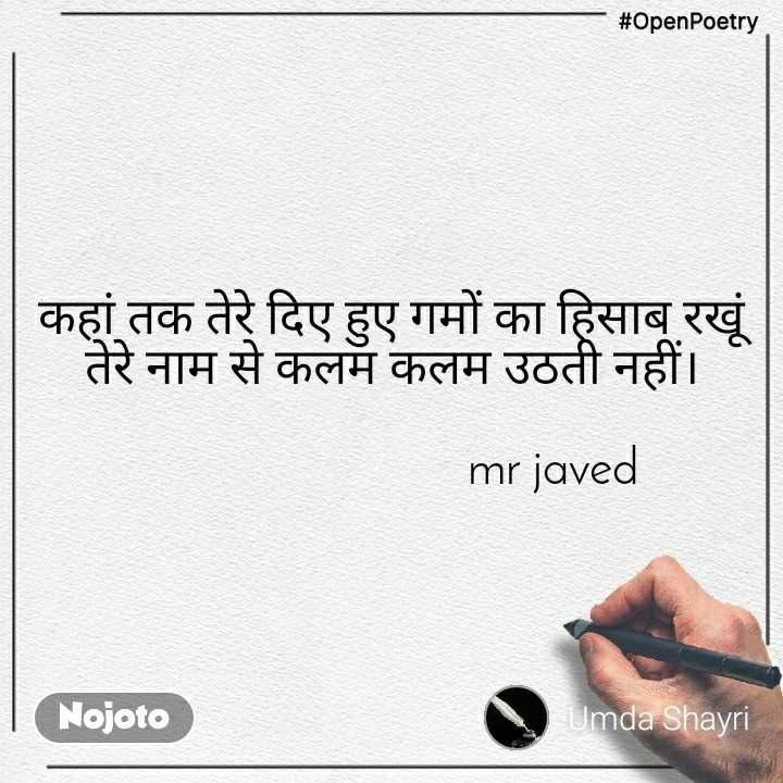 #OpenPoetry कहां तक तेरे दिए हुए गमों का हिसाब रखूं तेरे नाम से कलम कलम उठती नहीं।                              mr javed