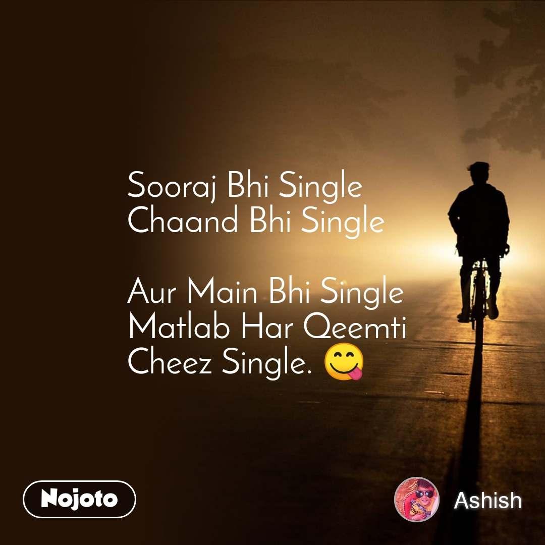 Sooraj Bhi Single  Chaand Bhi Single  Aur Main Bhi Single Matlab Har Qeemti Cheez Single. 😋