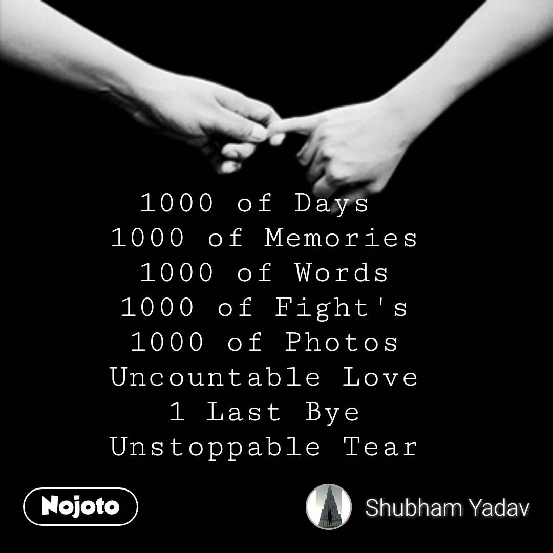 1000 of Days  1000 of Memories 1000 of Words 1000 of Fight's 1000 of Photos Uncountable Love 1 Last Bye Unstoppable Tear