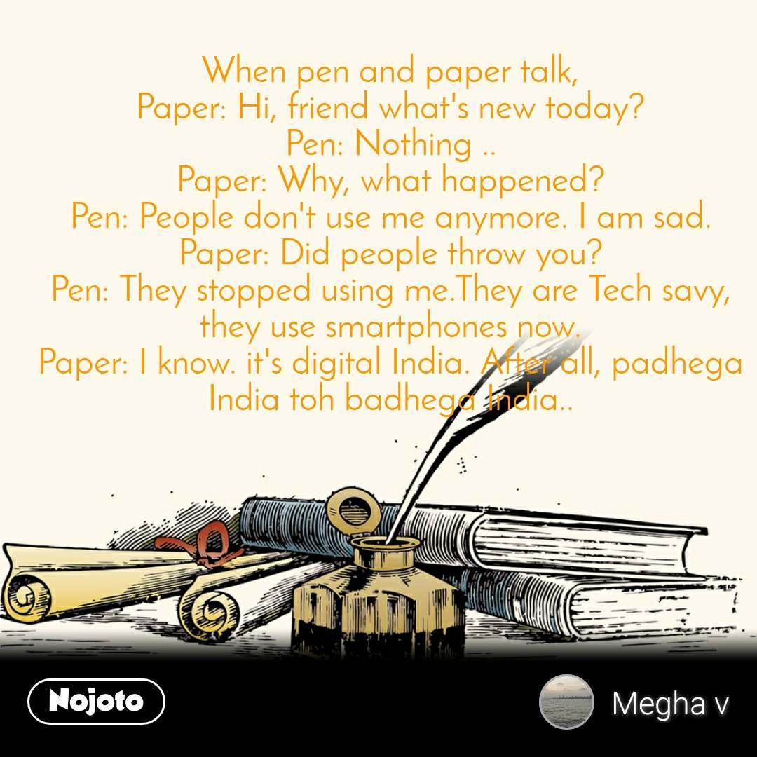 When pen and paper talk, Paper: Hi, friend what's new today? Pen: Nothing .. Paper: Why, what happened? Pen: People don't use me anymore. I am sad. Paper: Did people throw you? Pen: They stopped using me.They are Tech savy, they use smartphones now. Paper: I know. it's digital India. After all, padhega India toh badhega India..