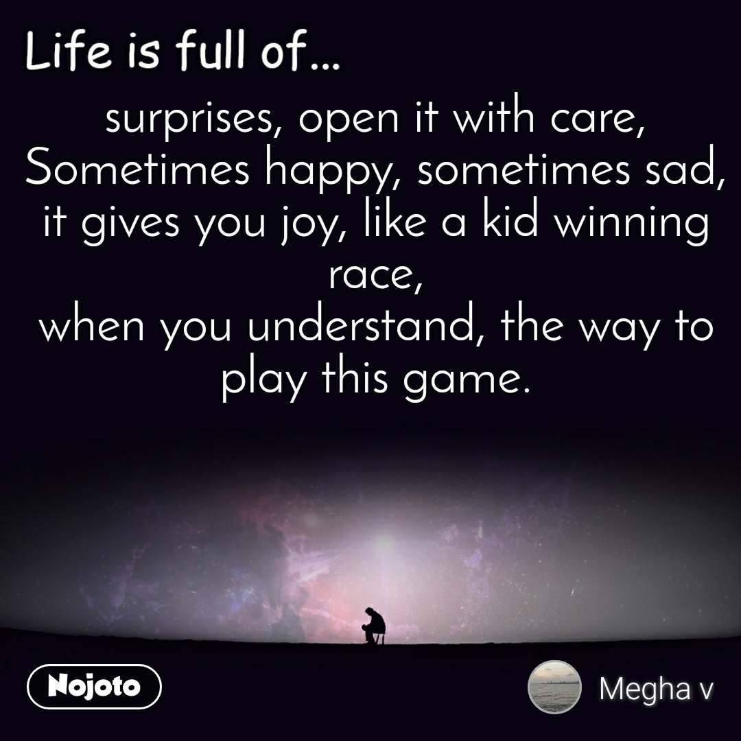 Life is full of surprises, open it with care, Sometimes happy, sometimes sad, it gives you joy, like a kid winning race, when you understand, the way to play this game.