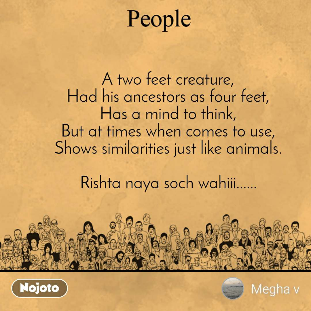 People A two feet creature, Had his ancestors as four feet, Has a mind to think, But at times when comes to use, Shows similarities just like animals.  Rishta naya soch wahiii......