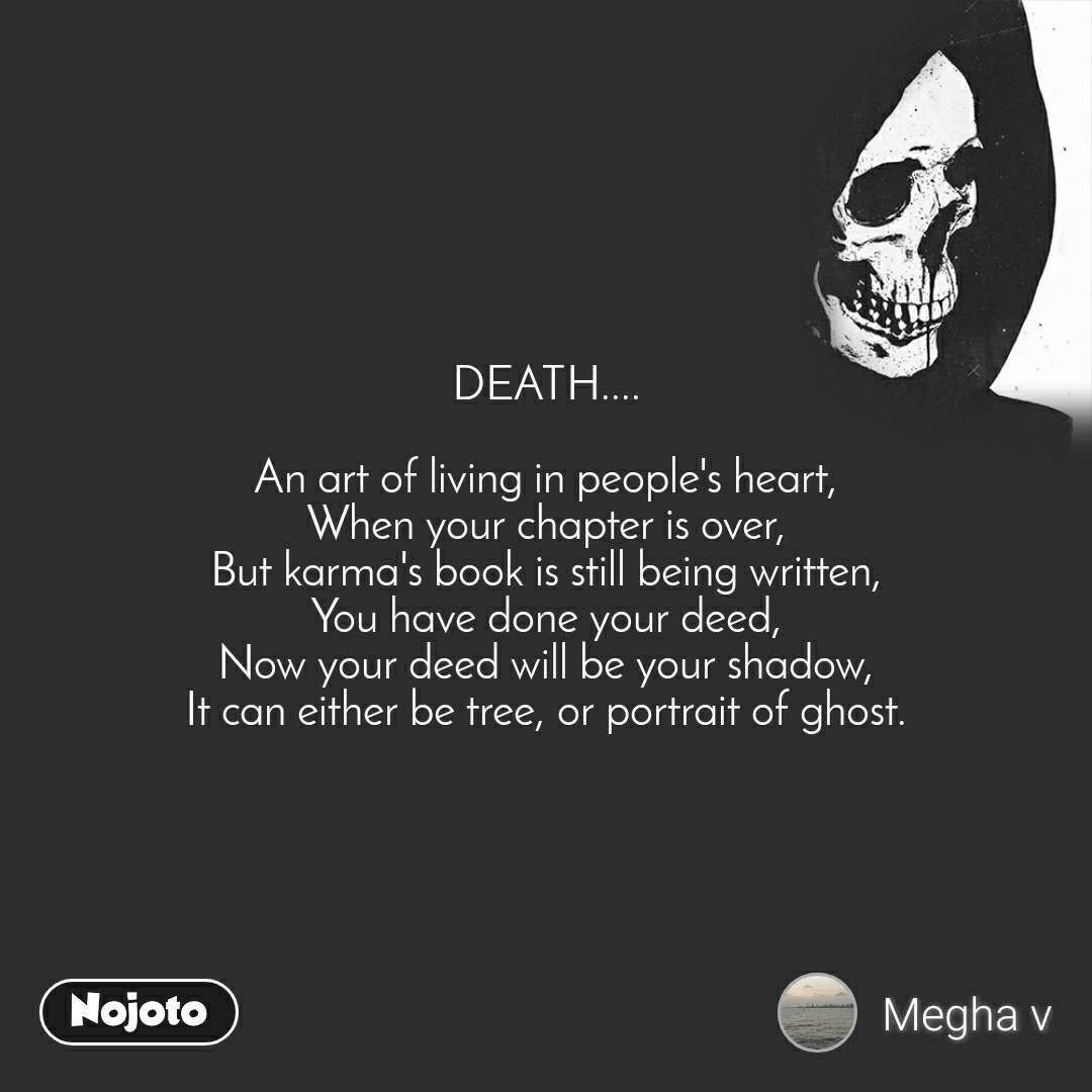 DEATH....  An art of living in people's heart, When your chapter is over, But karma's book is still being written, You have done your deed, Now your deed will be your shadow, It can either be tree, or portrait of ghost.