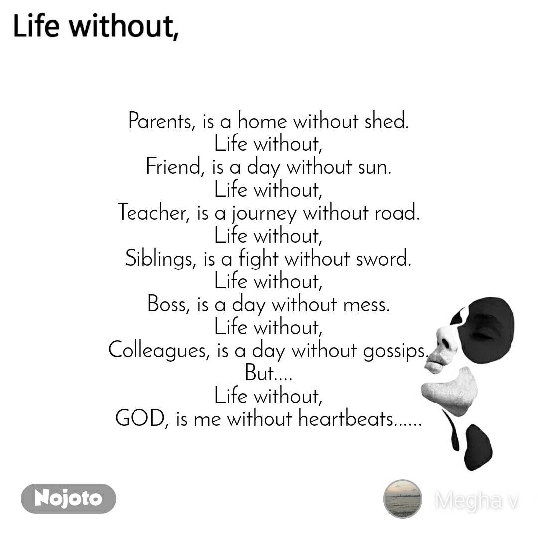 Life without Parents, is a home without shed. Life without, Friend, is a day without sun. Life without, Teacher, is a journey without road. Life without, Siblings, is a fight without sword. Life without, Boss, is a day without mess. Life without, Colleagues, is a day without gossips. But.... Life without, GOD, is me without heartbeats......