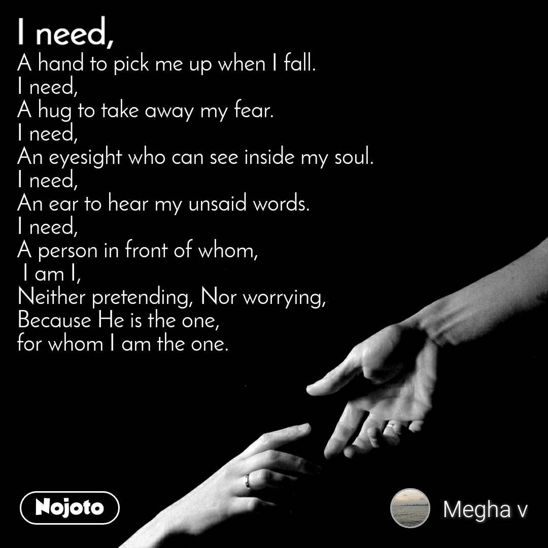 I need A hand to pick me up when I fall. I need, A hug to take away my fear. I need, An eyesight who can see inside my soul. I need, An ear to hear my unsaid words. I need, A person in front of whom,  I am I, Neither pretending, Nor worrying, Because He is the one, for whom I am the one.