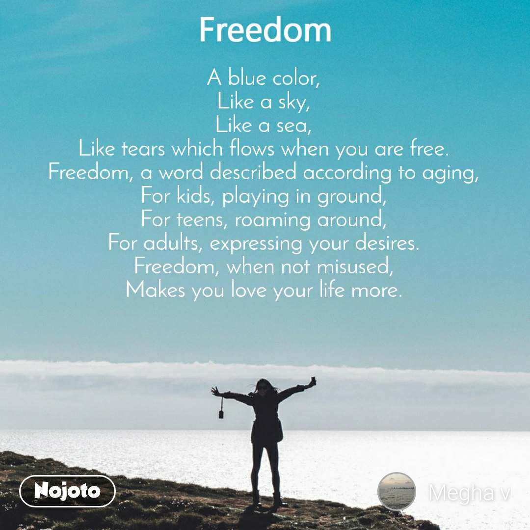 A blue color, Like a sky, Like a sea, Like tears which flows when you are free. Freedom, a word described according to aging, For kids, playing in ground, For teens, roaming around, For adults, expressing your desires. Freedom, when not misused, Makes you love your life more.