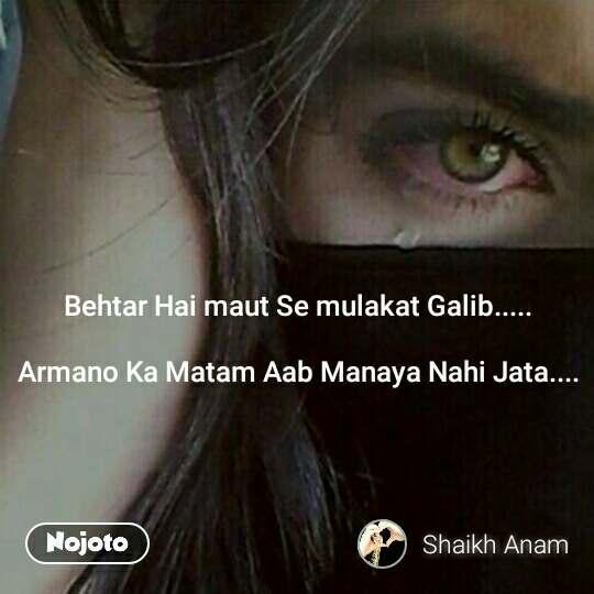 Behtar Hai maut Se mulakat Galib.....  Armano Ka Matam Aab Manaya Nahi Jata....