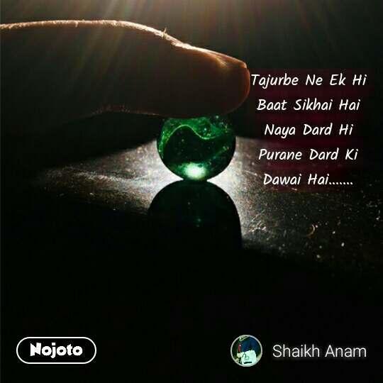 Tajurbe Ne Ek Hi Baat Sikhai Hai Naya Dard Hi Purane Dard Ki Dawai Hai....... #NojotoQuote
