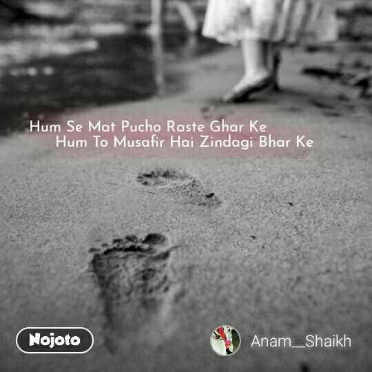 Hum Se Mat Pucho Raste Ghar Ke                Hum To Musafir Hai Zindagi Bhar Ke #NojotoQuote