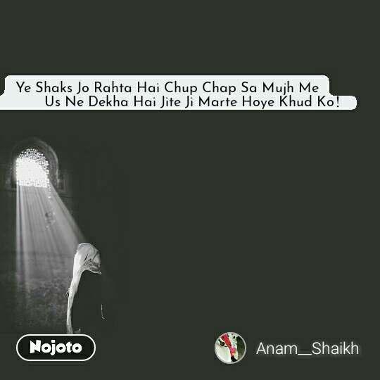 Ye Shaks Jo Rahta Hai Chup Chap Sa Mujh Me               Us Ne Dekha Hai Jite Ji Marte Hoye Khud Ko! #NojotoQuote