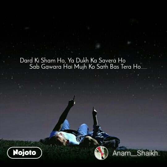Dard Ki Sham Ho, Ya Dukh Ka Savera Ho                     Sab Gawara Hai Mujh Ko Sath Bas Tera Ho.....