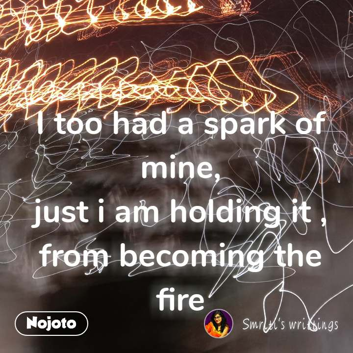 I too had a spark of mine, just i am holding it , from becoming the fire