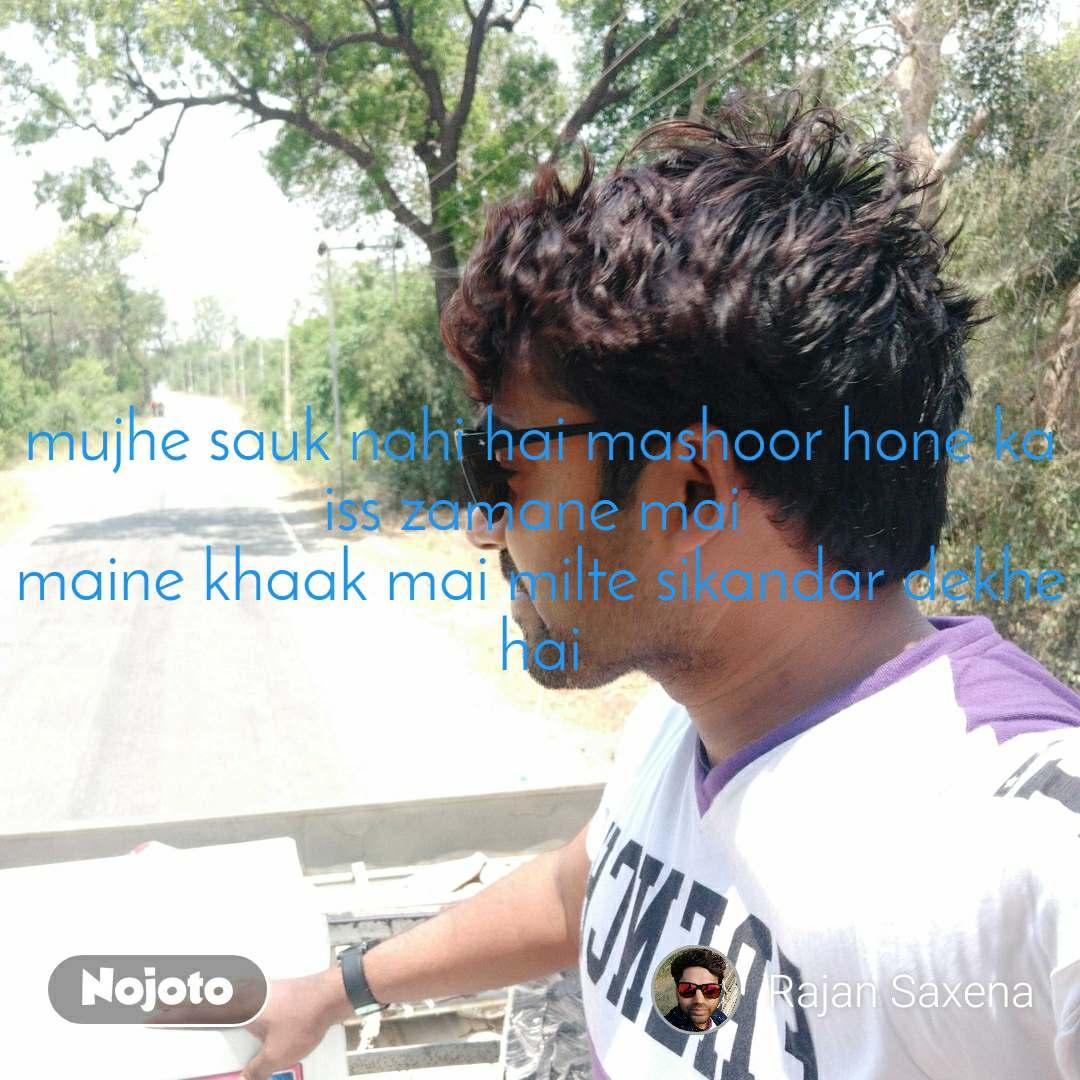 mujhe sauk nahi hai mashoor hone ka iss zamane mai  maine khaak mai milte sikandar dekhe hai