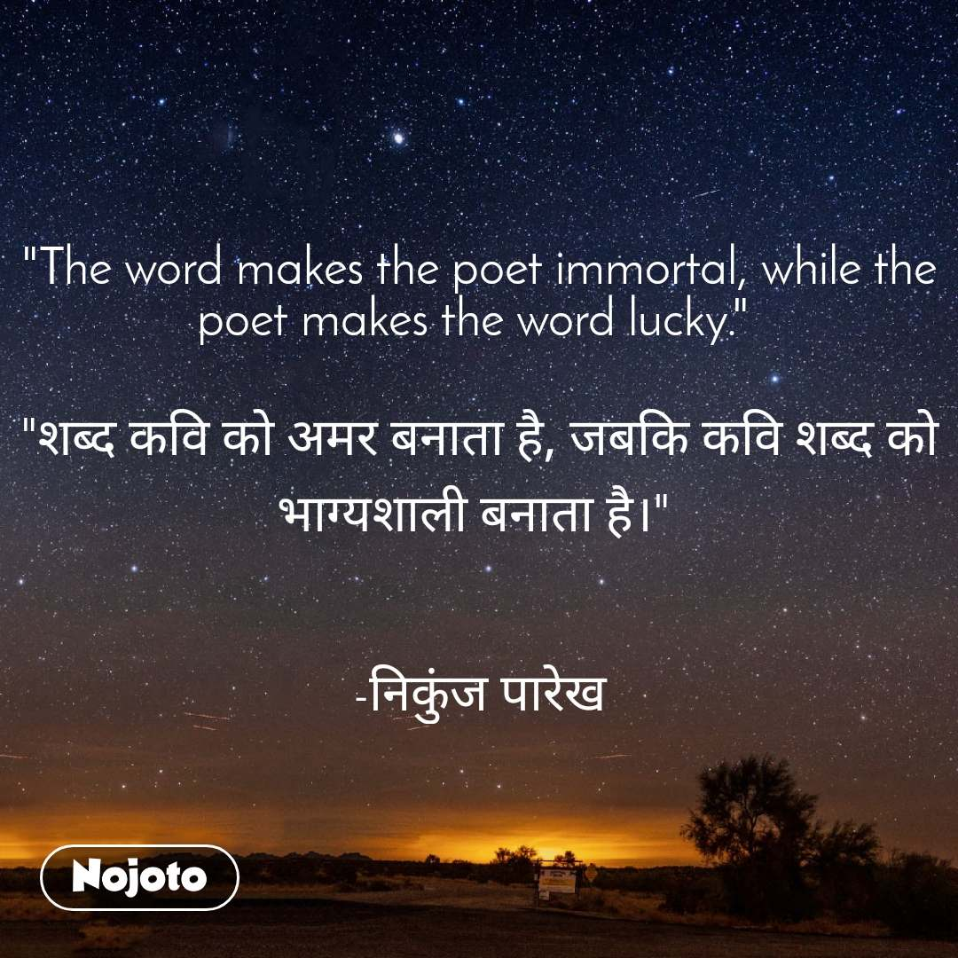 """The word makes the poet immortal, while the poet makes the word lucky.""   ""शब्द कवि को अमर बनाता है, जबकि कवि शब्द को भाग्यशाली बनाता है।""    -निकुंज पारेख"