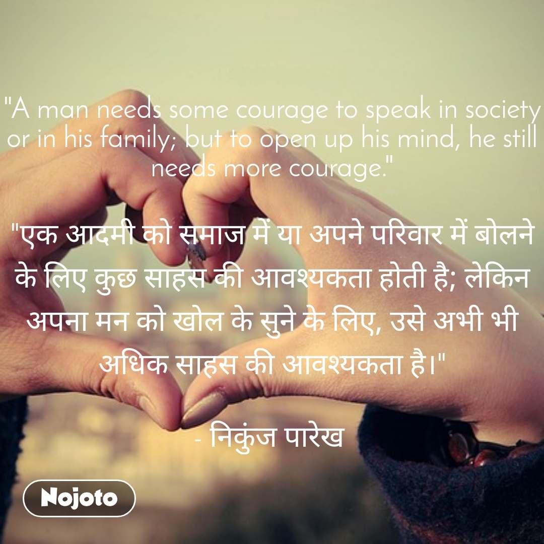 """""""A man needs some courage to speak in society or in his family; but to open up his mind, he still needs more courage.""""  """"एक आदमी को समाज में या अपने परिवार में बोलने के लिए कुछ साहस की आवश्यकता होती है; लेकिन अपना मन को खोल के सुने के लिए, उसे अभी भी अधिक साहस की आवश्यकता है।""""  - निकुंज पारेख"""
