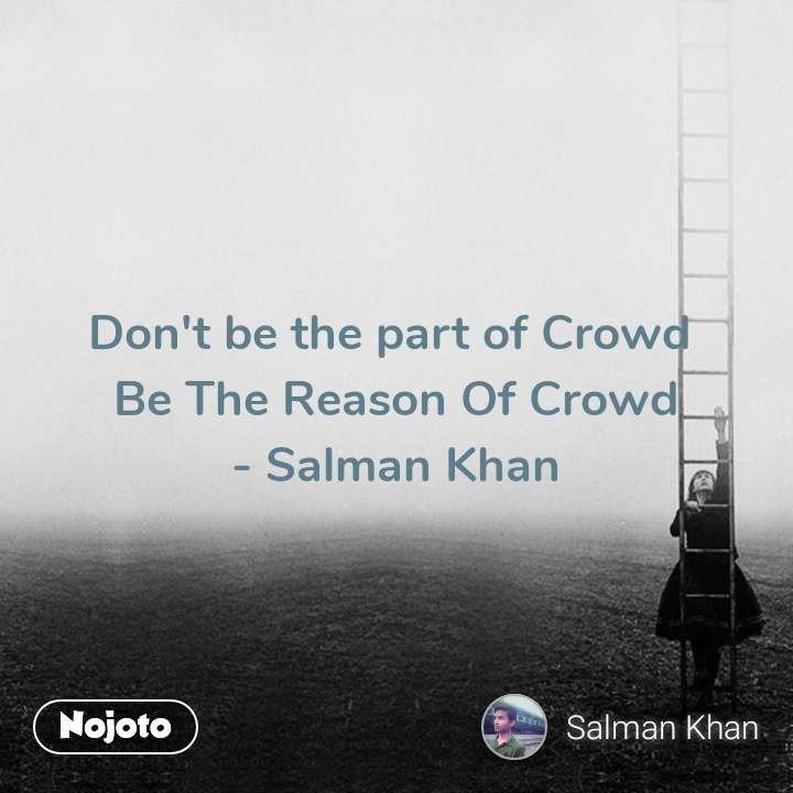 Don't be the part of Crowd  Be The Reason Of Crowd - Salman Khan