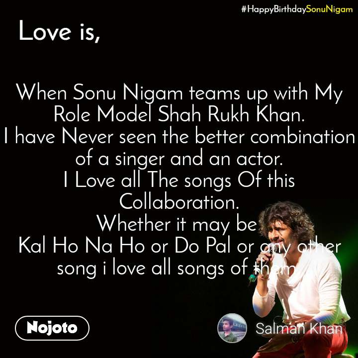 Happy Birthday Sonu Nigam When Sonu Nigam teams up with My Role Model Shah Rukh Khan. I have Never seen the better combination of a singer and an actor. I Love all The songs Of this Collaboration. Whether it may be  Kal Ho Na Ho or Do Pal or any other song i love all songs of them.