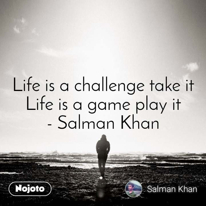 Life is a challenge take it Life is a game play it - Salman Khan