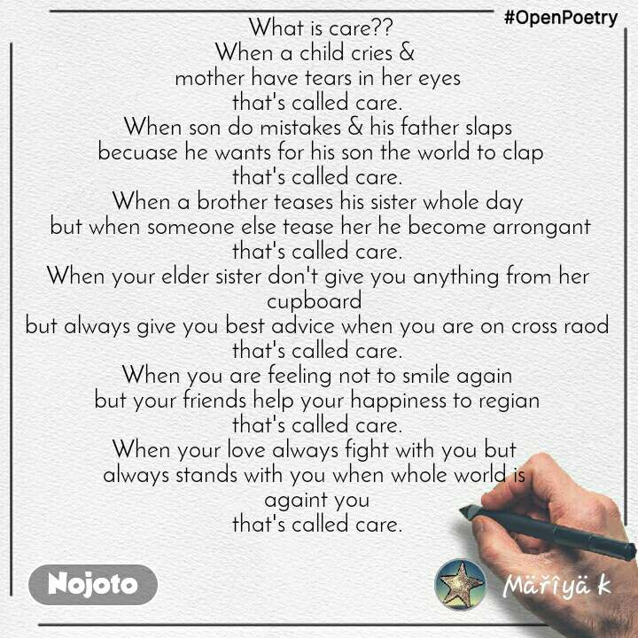 #OpenPoetry  What is care?? When a child cries &  mother have tears in her eyes that's called care. When son do mistakes & his father slaps  becuase he wants for his son the world to clap that's called care. When a brother teases his sister whole day  but when someone else tease her he become arrongant that's called care. When your elder sister don't give you anything from her cupboard  but always give you best advice when you are on cross raod that's called care. When you are feeling not to smile again but your friends help your happiness to regian that's called care. When your love always fight with you but  always stands with you when whole world is  againt you that's called care.