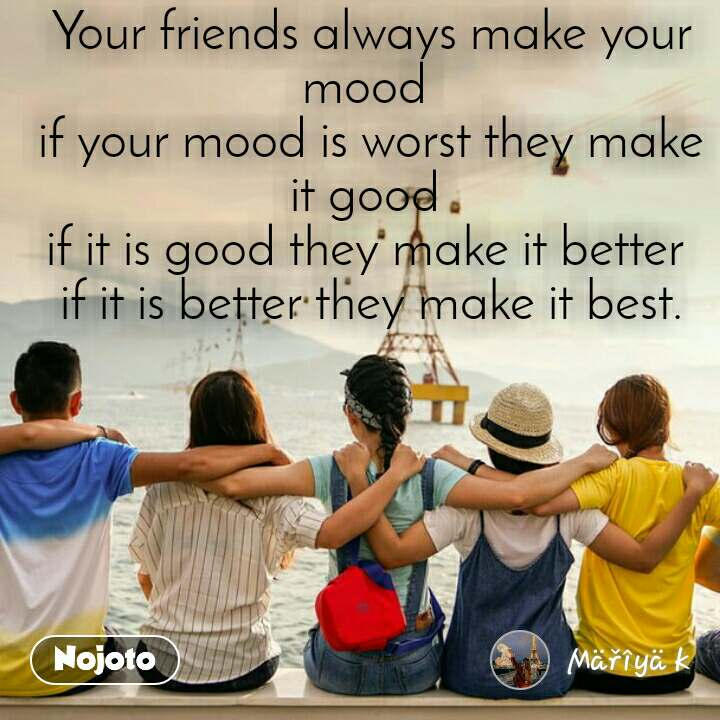 Your friends always make your mood  if your mood is worst they make it good  if it is good they make it better  if it is better they make it best.