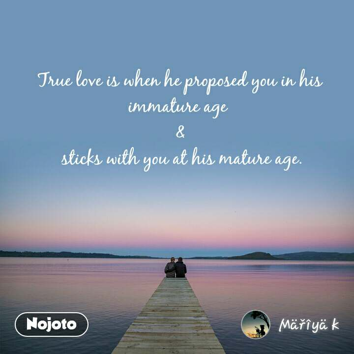 True love is when he proposed you in his immature age  &  sticks with you at his mature age.