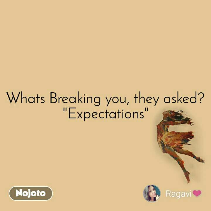 """Whats Breaking you, they asked? """"Expectations"""""""