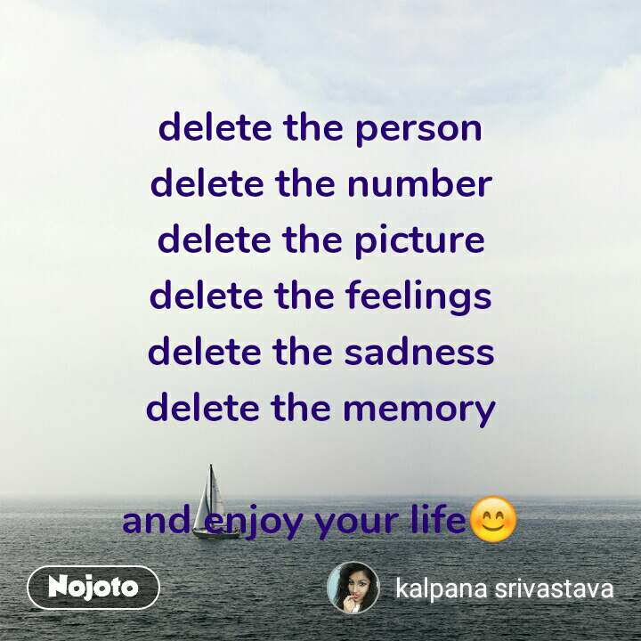 delete the person delete the number delete the picture delete the feelings delete the sadness delete the memory  and enjoy your life😊