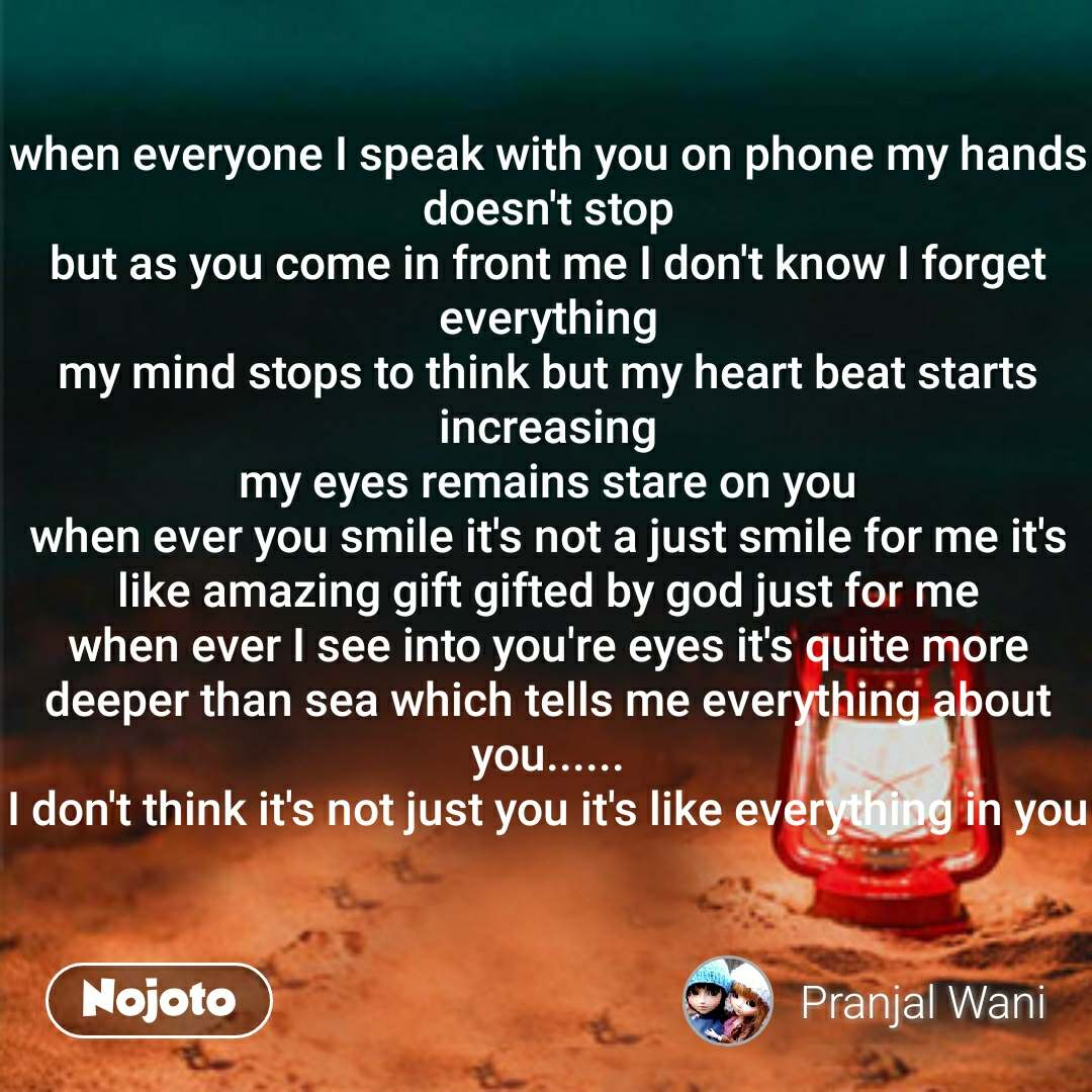 when everyone I speak with you on phone my hands doesn't stop but as you come in front me I don't know I forget everything my mind stops to think but my heart beat starts increasing my eyes remains stare on you when ever you smile it's not a just smile for me it's like amazing gift gifted by god just for me when ever I see into you're eyes it's quite more deeper than sea which tells me everything about you...... I don't think it's not just you it's like everything in you