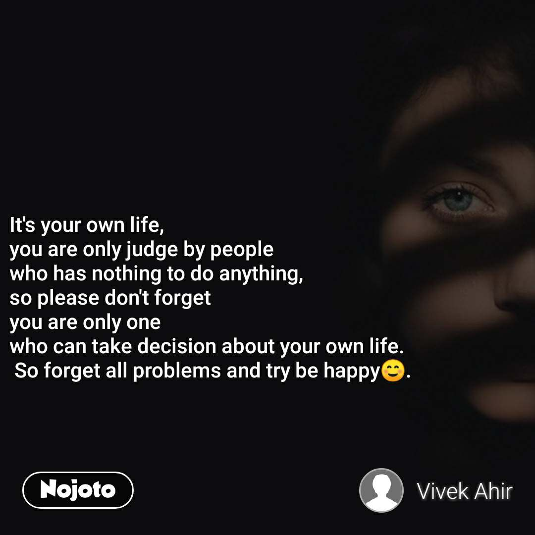 It's your own life, you are only judge by people  who has nothing to do anything, so please don't forget  you are only one  who can take decision about your own life.  So forget all problems and try be happy☺.