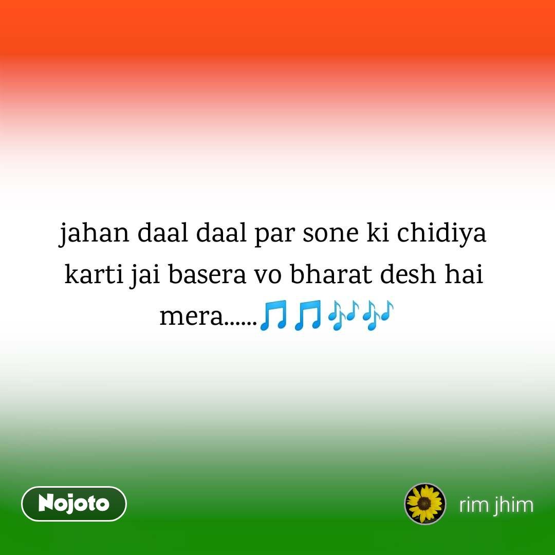 jahan daal daal par sone ki chidiya  karti jai basera vo bharat desh hai  mera......🎵🎵🎶🎶