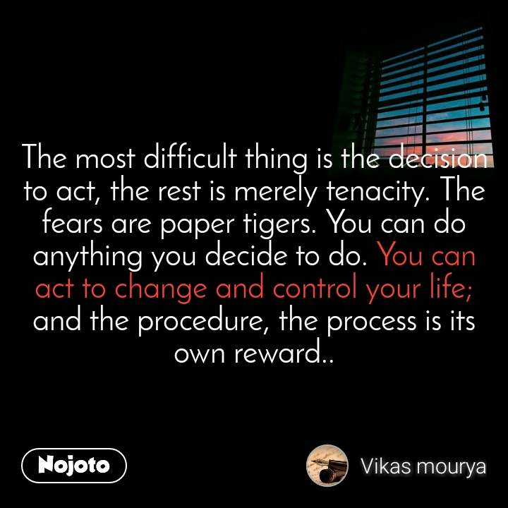 The most difficult thing is the decision to act, the rest is merely tenacity. The fears are paper tigers. You can do anything you decide to do. You can act to change and control your life; and the procedure, the process is its own reward..