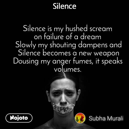 Silence Silence is my hushed scream on failure of a dream  Slowly my shouting dampens and  Silence becomes a new weapon Dousing my anger fumes, it speaks volumes.