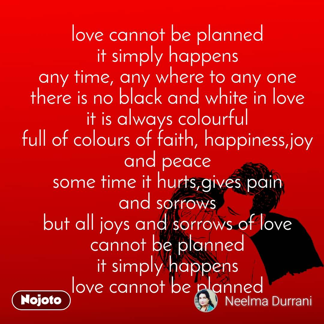 love cannot be planned it simply happens any time, any where to any one there is no black and white in love it is always colourful full of colours of faith, happiness,joy and peace some time it hurts,gives pain and sorrows but all joys and sorrows of love cannot be planned it simply happens love cannot be planned