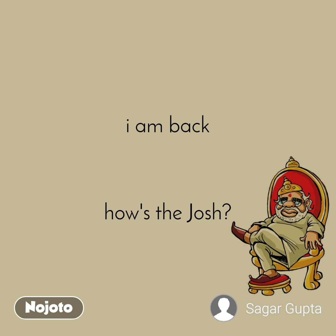 i am back    how's the Josh?