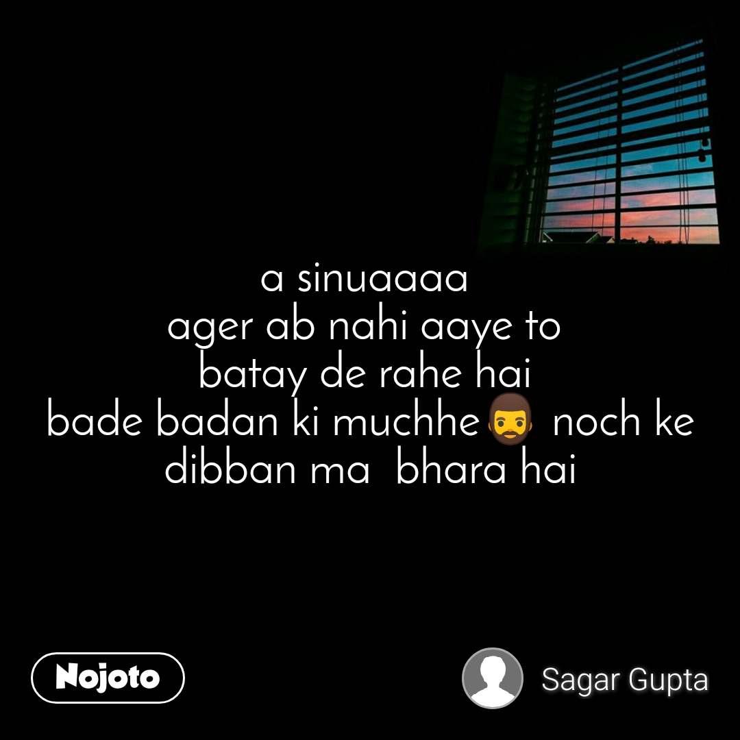 a sinuaaaa  ager ab nahi aaye to  batay de rahe hai  bade badan ki muchhe🧔 noch ke dibban ma  bhara hai