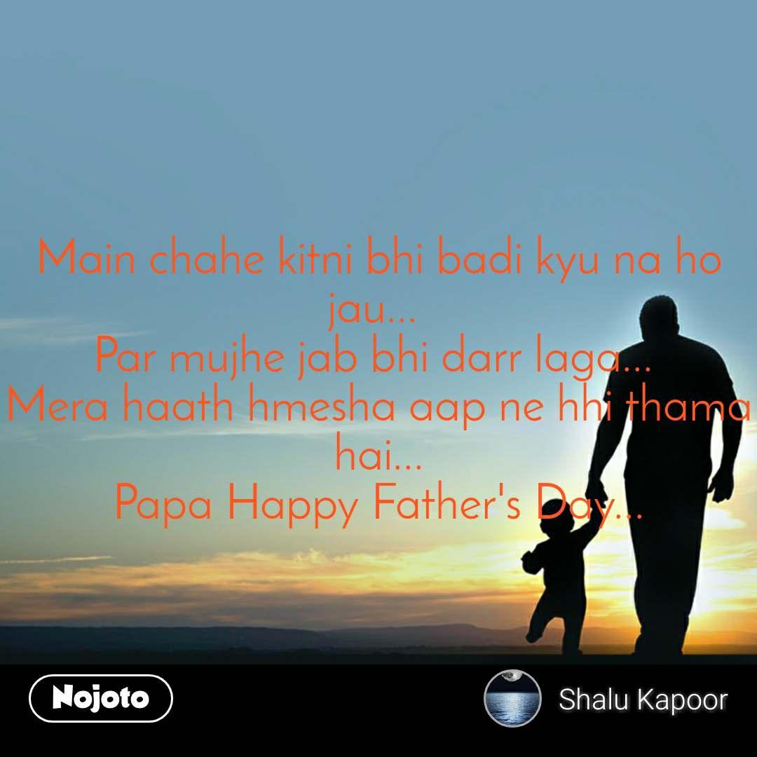 Main chahe kitni bhi badi kyu na ho jau...  Par mujhe jab bhi darr laga...  Mera haath hmesha aap ne hhi thama hai... Papa Happy Father's Day...