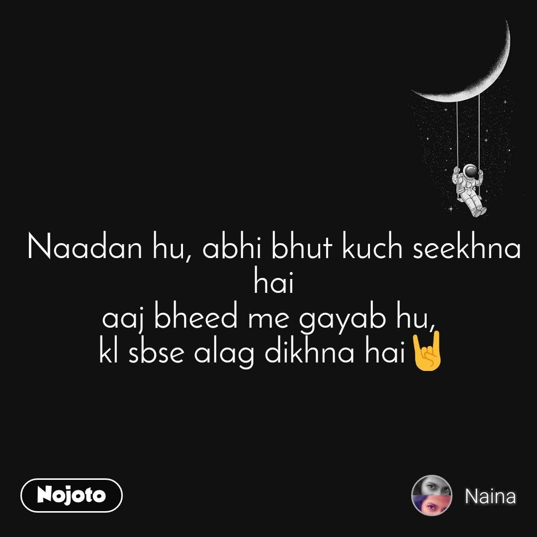 Naadan hu, abhi bhut kuch seekhna hai aaj bheed me gayab hu,  kl sbse alag dikhna hai🤘
