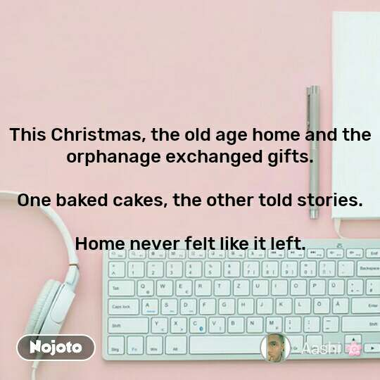 This Christmas, the old age home and the orphanage exchanged gifts.  One baked cakes, the other told stories.  Home never felt like it left.
