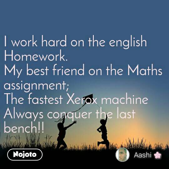 I work hard on the english Homework. My best friend on the Maths assignment; The fastest Xerox machine Always conquer the last bench!!