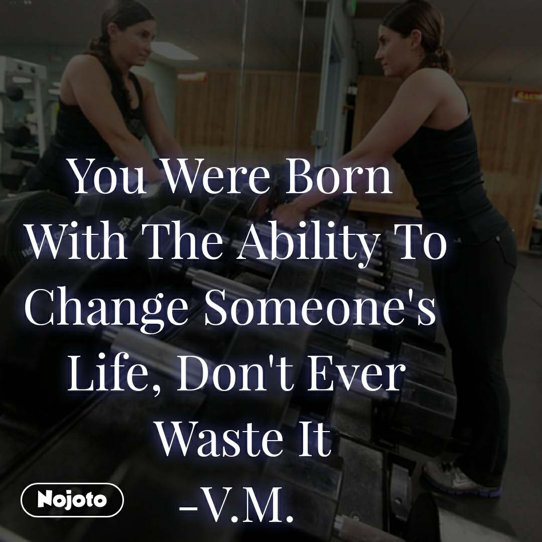 You Were Born  With The Ability To Change Someone's  Life, Don't Ever  Waste It -V.M.