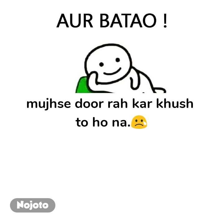 Aur Batao mujhse door rah kar khush  to ho na.😢