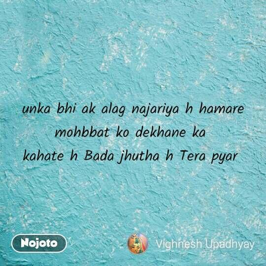 unka bhi ak alag najariya h hamare mohbbat ko dekhane ka  kahate h Bada jhutha h Tera pyar  #NojotoQuote