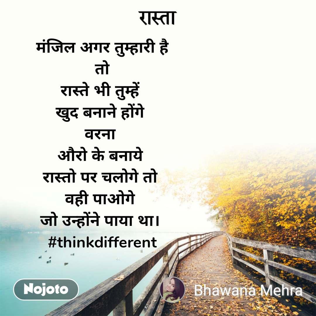 रास्ता  मंजिल अगर तुम्हारी है  तो रास्ते भी तुम्हें  खुद बनाने होंगे  वरना  औरो के बनाये  रास्तो पर चलोगे तो  वही पाओगे  जो उन्होंने पाया था।  #thinkdifferent