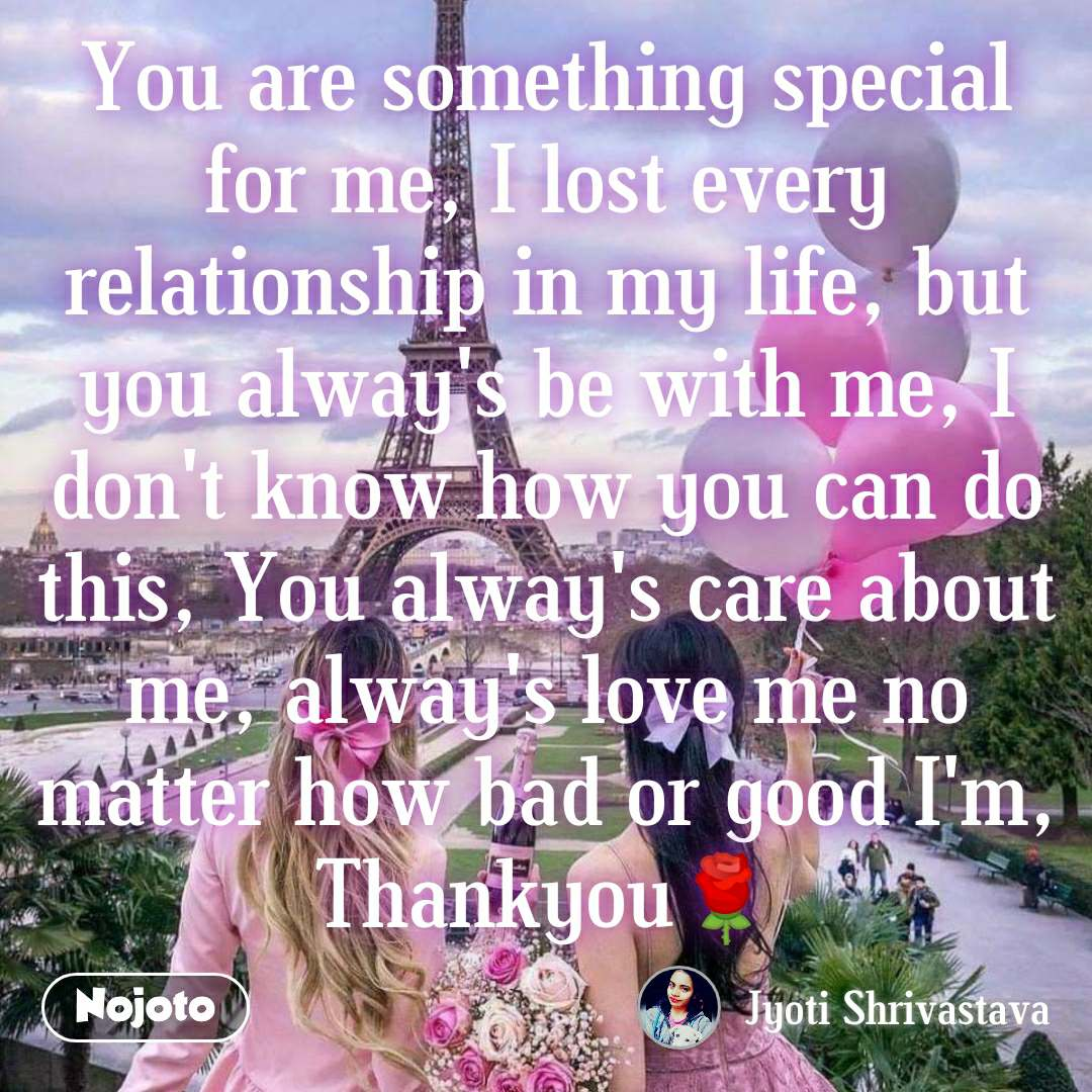 You are something special for me, I lost every relationship in my life, but you alway's be with me, I don't know how you can do this, You alway's care about me, alway's love me no matter how bad or good I'm, Thankyou🌹