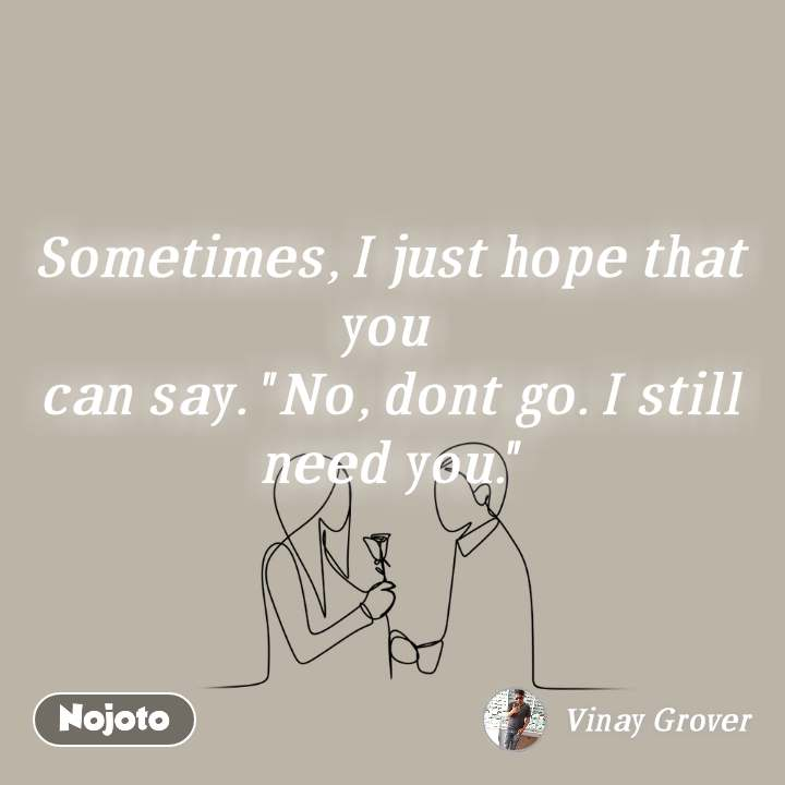 """Sometimes, I just hope that you can say. """"No, dont go. I still need you."""""""
